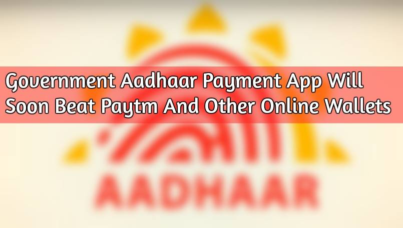 Government Aadhaar Payment App Will Soon Beat Paytm and Other Online Wallets