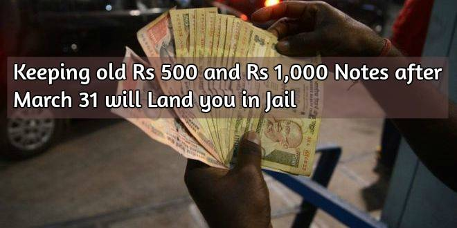 Keeping old Rs 500 and Rs 1,000 Notes after March 31 will Land you in Jail